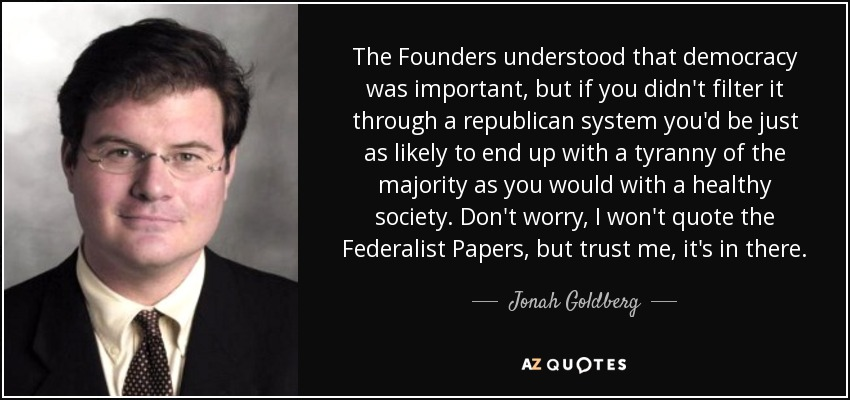 The Founders understood that democracy was important, but if you didn't filter it through a republican system you'd be just as likely to end up with a tyranny of the majority as you would with a healthy society. Don't worry, I won't quote the Federalist Papers, but trust me, it's in there. - Jonah Goldberg