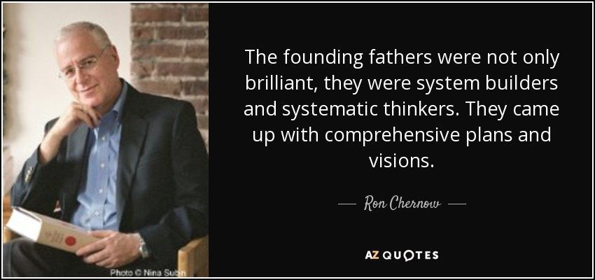 The founding fathers were not only brilliant, they were system builders and systematic thinkers. They came up with comprehensive plans and visions. - Ron Chernow