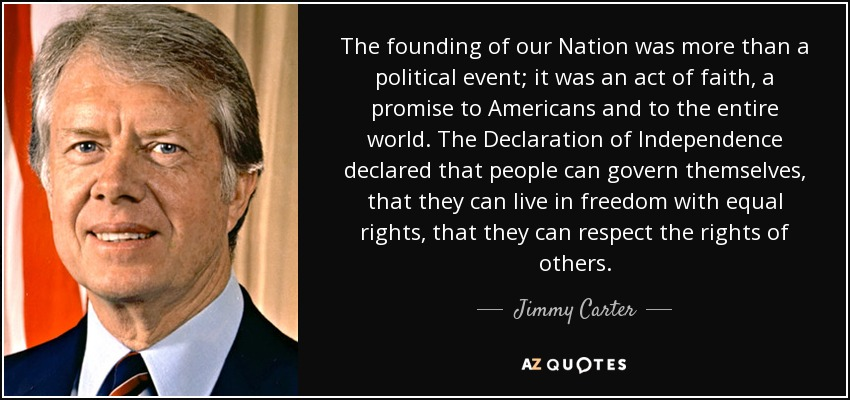 The founding of our Nation was more than a political event; it was an act of faith, a promise to Americans and to the entire world. The Declaration of Independence declared that people can govern themselves, that they can live in freedom with equal rights, that they can respect the rights of others. - Jimmy Carter