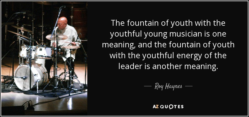 The fountain of youth with the youthful young musician is one meaning, and the fountain of youth with the youthful energy of the leader is another meaning. - Roy Haynes