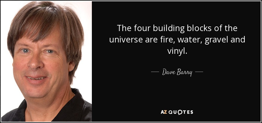 The four building blocks of the universe are fire, water, gravel and vinyl. - Dave Barry