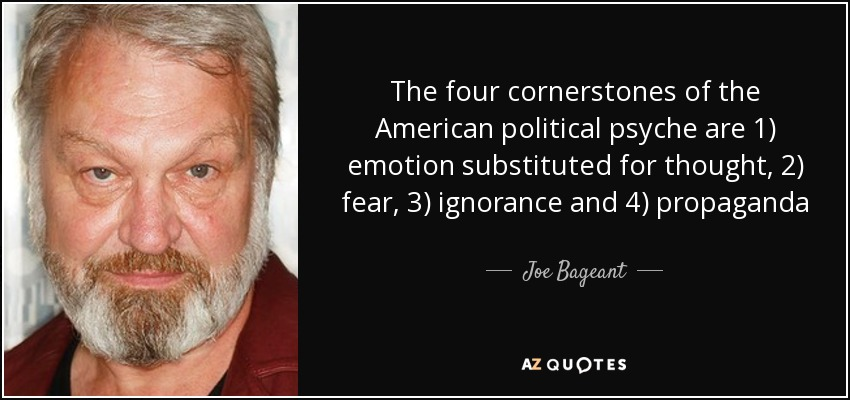 The four cornerstones of the American political psyche are 1) emotion substituted for thought, 2) fear, 3) ignorance and 4) propaganda - Joe Bageant