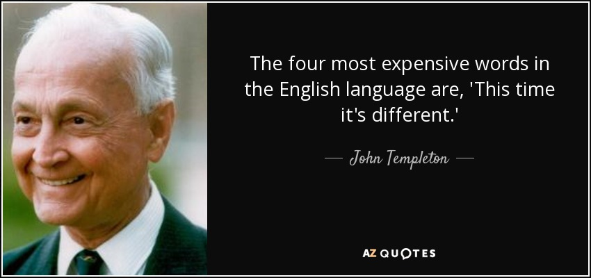 The four most expensive words in the English language are, 'This time it's different.' - John Templeton