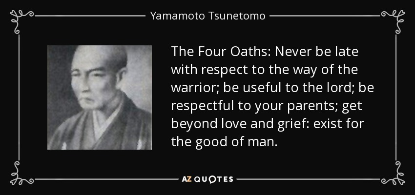 The Four Oaths: Never be late with respect to the way of the warrior; be useful to the lord; be respectful to your parents; get beyond love and grief: exist for the good of man. - Yamamoto Tsunetomo