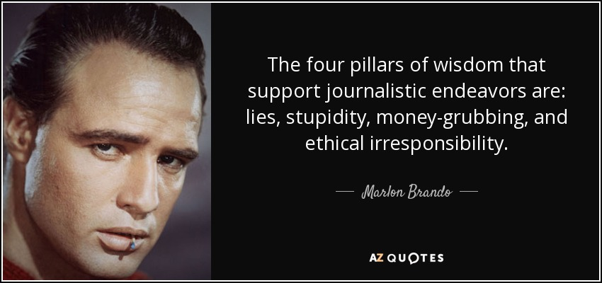 The four pillars of wisdom that support journalistic endeavors are: lies, stupidity, money-grubbing, and ethical irresponsibility. - Marlon Brando