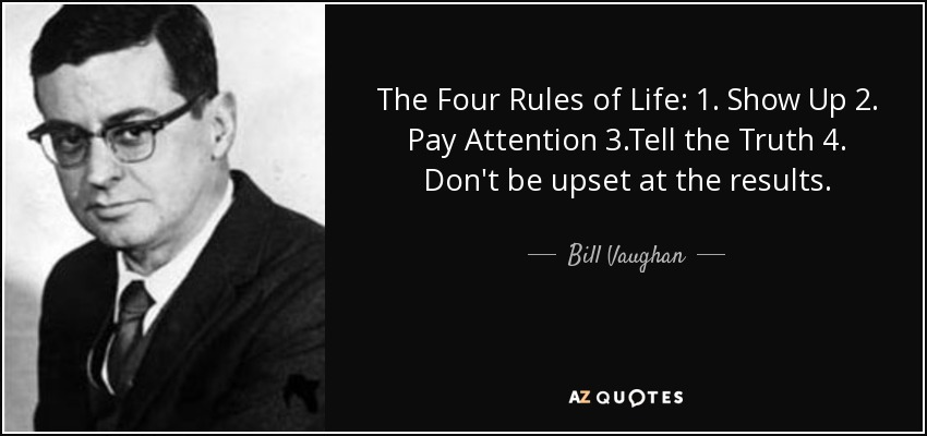 The Four Rules of Life: 1. Show Up 2. Pay Attention 3.Tell the Truth 4. Don't be upset at the results. - Bill Vaughan