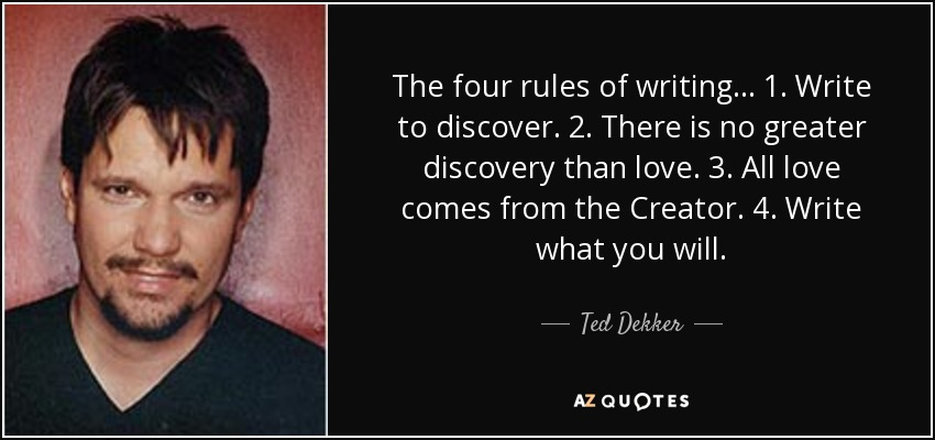 The four rules of writing... 1. Write to discover. 2. There is no greater discovery than love. 3. All love comes from the Creator. 4. Write what you will. - Ted Dekker