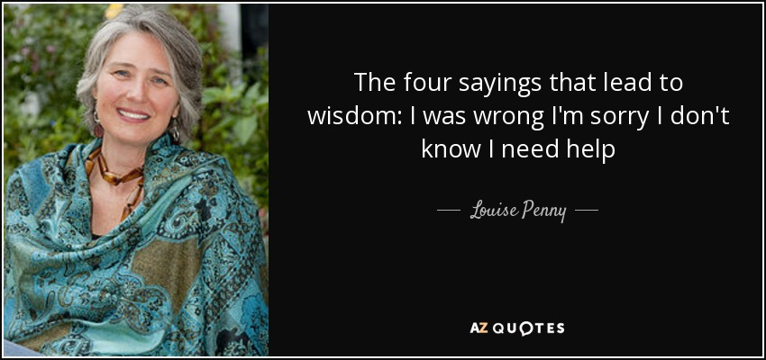 The four sayings that lead to wisdom: I was wrong I'm sorry I don't know I need help - Louise Penny