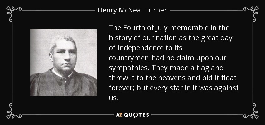 The Fourth of July-memorable in the history of our nation as the great day of independence to its countrymen-had no claim upon our sympathies. They made a flag and threw it to the heavens and bid it float forever; but every star in it was against us. - Henry McNeal Turner