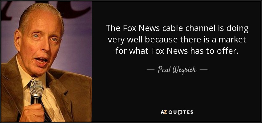 The Fox News cable channel is doing very well because there is a market for what Fox News has to offer. - Paul Weyrich