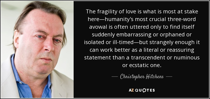 The fragility of love is what is most at stake here—humanity's most crucial three-word avowal is often uttered only to find itself suddenly embarrassing or orphaned or isolated or ill-timed—but strangely enough it can work better as a literal or reassuring statement than a transcendent or numinous or ecstatic one. - Christopher Hitchens