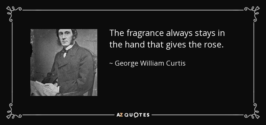 The fragrance always stays in the hand that gives the rose. - George William Curtis