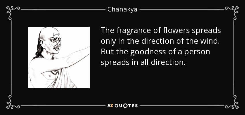 The fragrance of flowers spreads only in the direction of the wind. But the goodness of a person spreads in all direction. - Chanakya