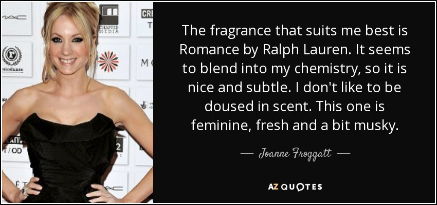The fragrance that suits me best is Romance by Ralph Lauren. It seems to blend into my chemistry, so it is nice and subtle. I don't like to be doused in scent. This one is feminine, fresh and a bit musky. - Joanne Froggatt