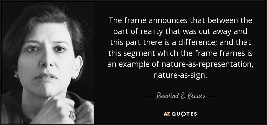 The frame announces that between the part of reality that was cut away and this part there is a difference; and that this segment which the frame frames is an example of nature-as-representation, nature-as-sign. - Rosalind E. Krauss