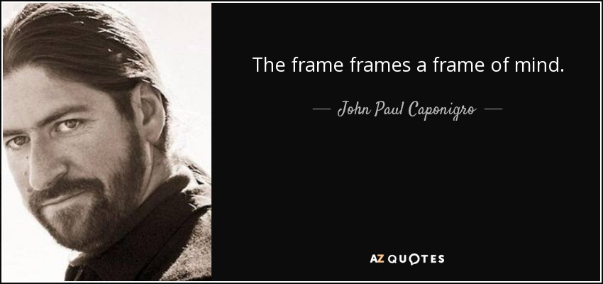 John Paul Caponigro quote: The frame frames a frame of mind.