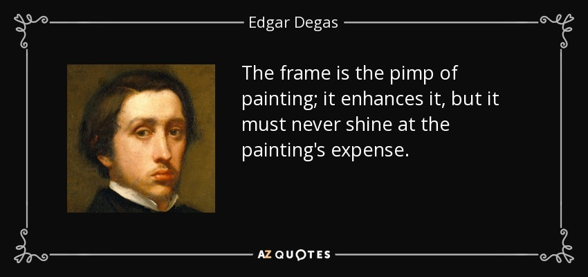 The frame is the pimp of painting; it enhances it, but it must never shine at the painting's expense. - Edgar Degas