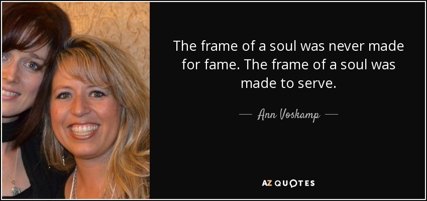 The frame of a soul was never made for fame. The frame of a soul was made to serve. - Ann Voskamp