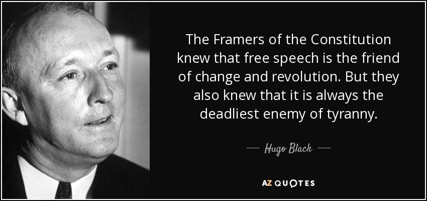 The Framers of the Constitution knew that free speech is the friend of change and revolution. But they also knew that it is always the deadliest enemy of tyranny. - Hugo Black