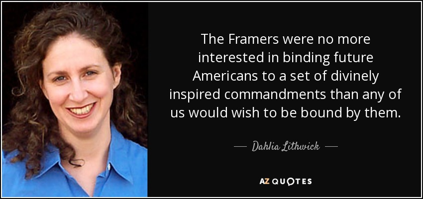 The Framers were no more interested in binding future Americans to a set of divinely inspired commandments than any of us would wish to be bound by them. - Dahlia Lithwick