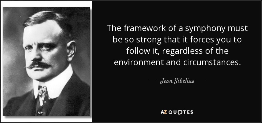 The framework of a symphony must be so strong that it forces you to follow it, regardless of the environment and circumstances. - Jean Sibelius