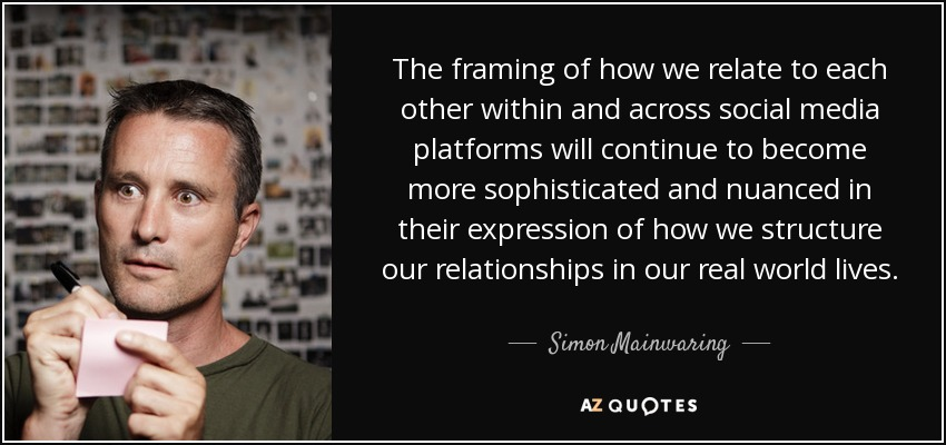 The framing of how we relate to each other within and across social media platforms will continue to become more sophisticated and nuanced in their expression of how we structure our relationships in our real world lives. - Simon Mainwaring