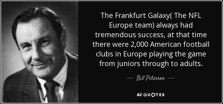 The Frankfurt Galaxy( The NFL Europe team) always had tremendous success, at that time there were 2,000 American football clubs in Europe playing the game from juniors through to adults. - Bill Peterson
