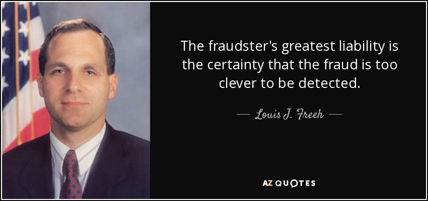 The fraudster's greatest liability is the certainty that the fraud is too clever to be detected. - Louis J. Freeh