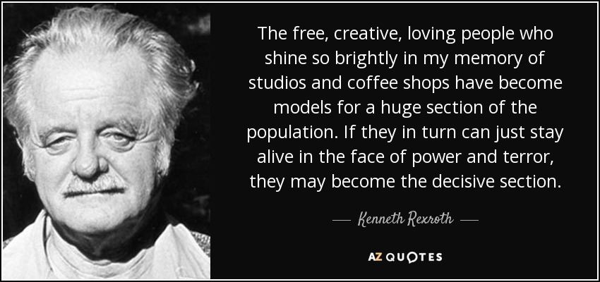 The free, creative, loving people who shine so brightly in my memory of studios and coffee shops have become models for a huge section of the population. If they in turn can just stay alive in the face of power and terror, they may become the decisive section. - Kenneth Rexroth