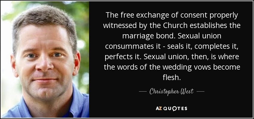 The free exchange of consent properly witnessed by the Church establishes the marriage bond. Sexual union consummates it - seals it, completes it, perfects it. Sexual union, then, is where the words of the wedding vows become flesh. - Christopher West
