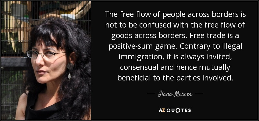 The free flow of people across borders is not to be confused with the free flow of goods across borders. Free trade is a positive-sum game. Contrary to illegal immigration, it is always invited, consensual and hence mutually beneficial to the parties involved. - Ilana Mercer