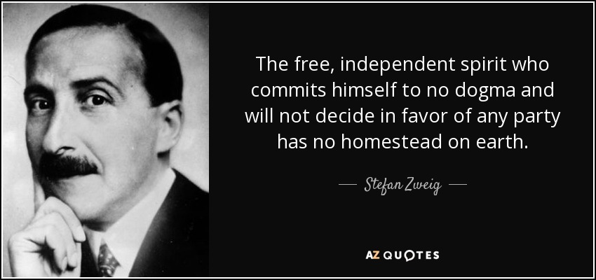 The free, independent spirit who commits himself to no dogma and will not decide in favor of any party has no homestead on earth. - Stefan Zweig