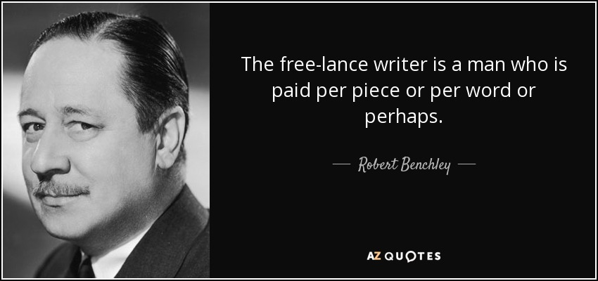 The free-lance writer is a man who is paid per piece or per word or perhaps. - Robert Benchley