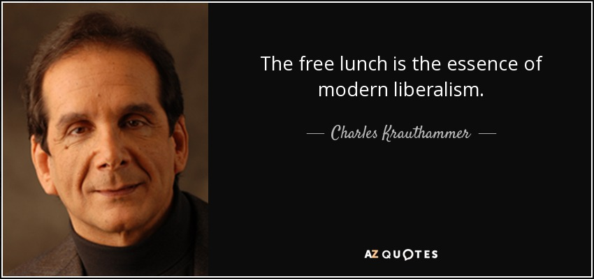 The free lunch is the essence of modern liberalism. - Charles Krauthammer