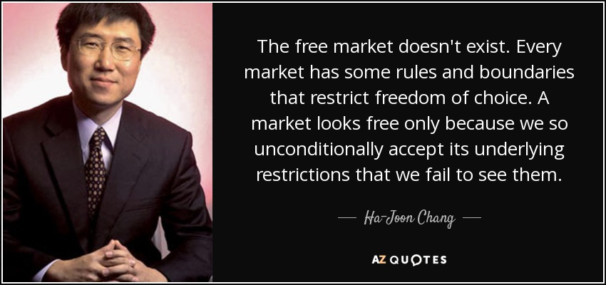 The free market doesn't exist. Every market has some rules and boundaries that restrict freedom of choice. A market looks free only because we so unconditionally accept its underlying restrictions that we fail to see them. - Ha-Joon Chang