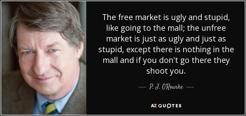 The free market is ugly and stupid, like going to the mall; the unfree market is just as ugly and just as stupid, except there is nothing in the mall and if you don't go there they shoot you. - P. J. O'Rourke