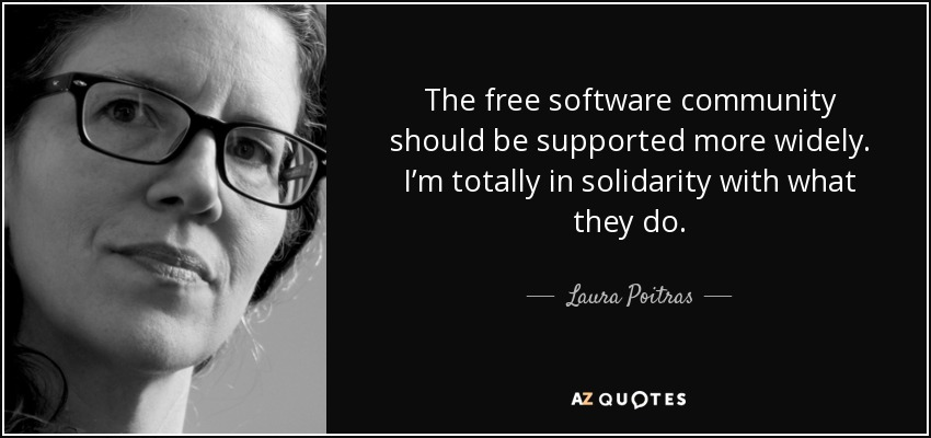 The free software community should be supported more widely. I'm totally in solidarity with what they do. - Laura Poitras