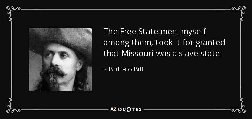 The Free State men, myself among them, took it for granted that Missouri was a slave state. - Buffalo Bill