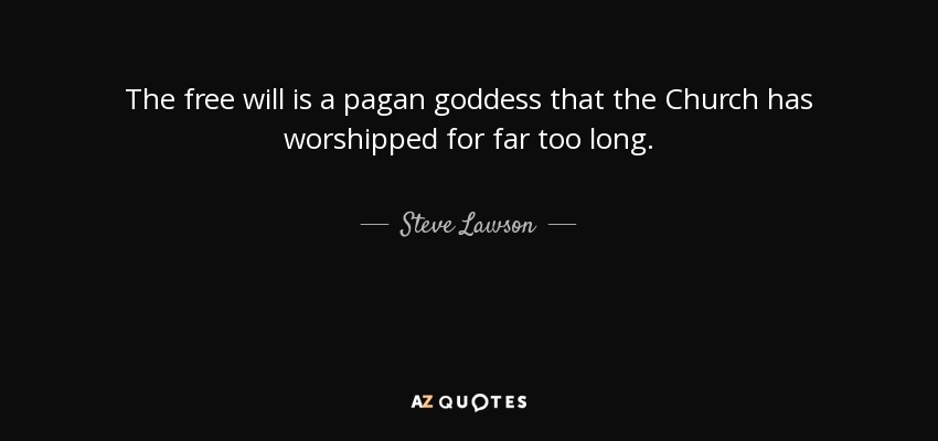The free will is a pagan goddess that the Church has worshipped for far too long. - Steve Lawson