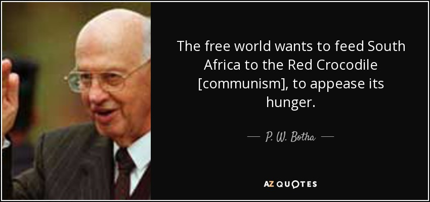 The free world wants to feed South Africa to the Red Crocodile [communism], to appease its hunger. - P. W. Botha