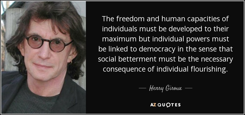 The freedom and human capacities of individuals must be developed to their maximum but individual powers must be linked to democracy in the sense that social betterment must be the necessary consequence of individual flourishing. - Henry Giroux