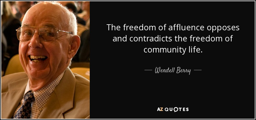 The freedom of affluence opposes and contradicts the freedom of community life. - Wendell Berry