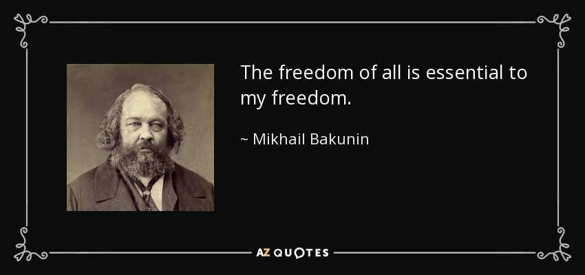The freedom of all is essential to my freedom. - Mikhail Bakunin