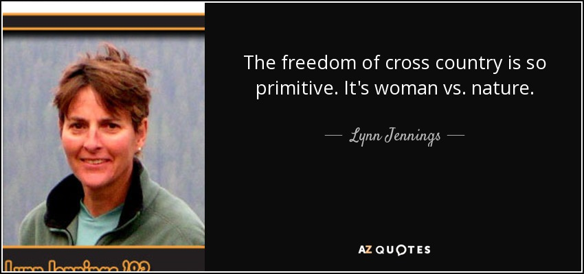 The freedom of cross country is so primitive. It's woman vs. nature. - Lynn Jennings