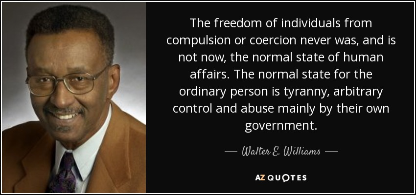 The freedom of individuals from compulsion or coercion never was, and is not now, the normal state of human affairs. The normal state for the ordinary person is tyranny, arbitrary control and abuse mainly by their own government. - Walter E. Williams