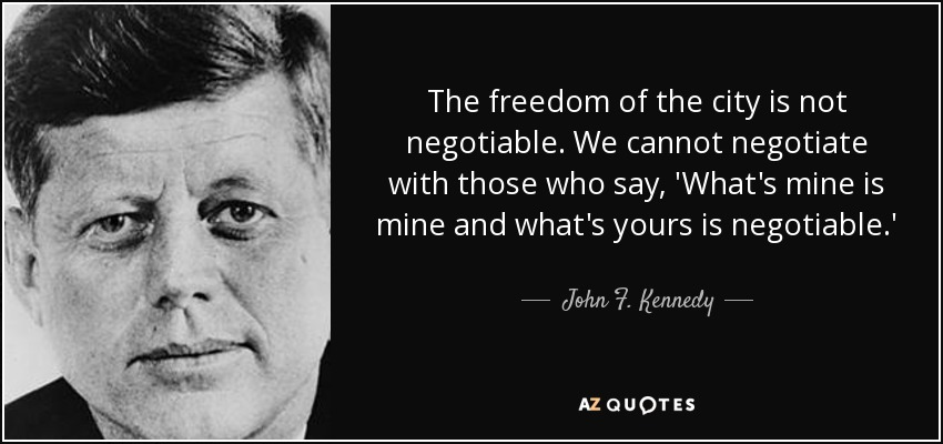 The freedom of the city is not negotiable. We cannot negotiate with those who say, 'What's mine is mine and what's yours is negotiable.' - John F. Kennedy