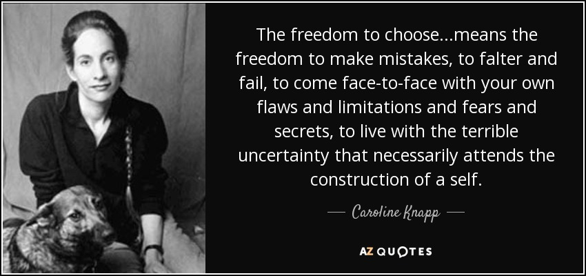 The freedom to choose...means the freedom to make mistakes, to falter and fail, to come face-to-face with your own flaws and limitations and fears and secrets, to live with the terrible uncertainty that necessarily attends the construction of a self. - Caroline Knapp