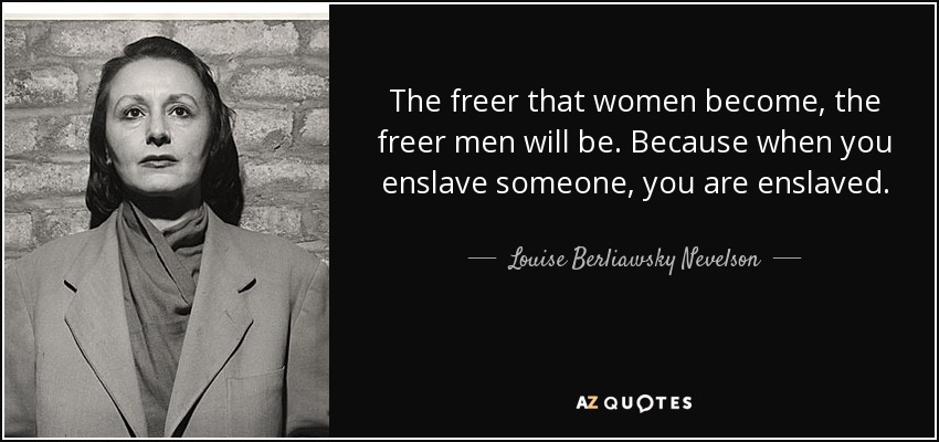 The freer that women become, the freer men will be. Because when you enslave someone, you are enslaved. - Louise Berliawsky Nevelson
