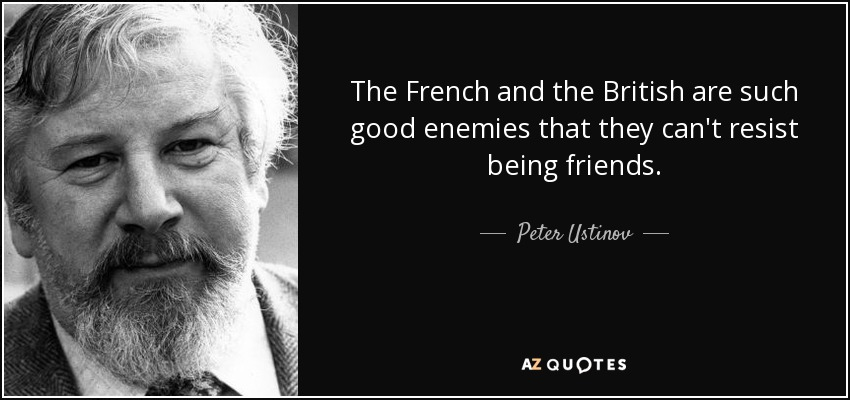 The French and the British are such good enemies that they can't resist being friends. - Peter Ustinov