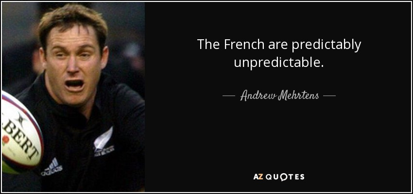 The French are predictably unpredictable. - Andrew Mehrtens